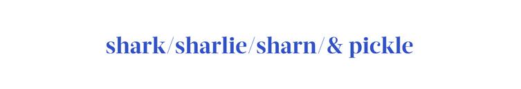 Shark/Sharlie/Sharn/&Pickle